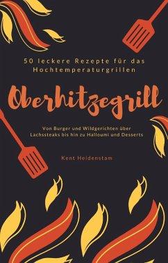 Oberhitzegrill - 50 leckere Rezepte für das Hochtemperaturgrillen (eBook, ePUB) - Heidenstam, Kent