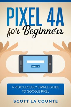 Pixel 4A For Beginners: The Ridiculously Sime Guide To Google Pixel (eBook, ePUB) - Counte, Scott La