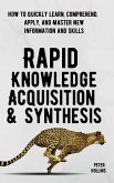 Rapid Knowledge Acquisition & Synthesis: How to Quickly Learn, Comprehend, Apply, and Master New Information and Skills