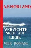 Verzichte nicht auf Liebe: Vier Romane (eBook, ePUB)