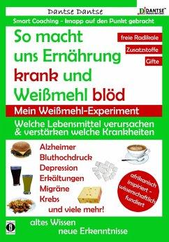 So macht uns Ernährung krank und Weißmehl blöd: Welche Lebensmittel verursachen und verstärken welche Krankheiten? (eBook, ePUB) - Dantse, Dantse