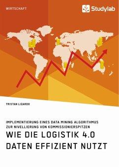 Wie die Logistik 4.0 Daten effizient nutzt. Implementierung eines Data Mining Algorithmus zur Nivellierung von Kommissionierspitzen (eBook, ePUB)