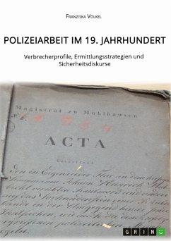 Polizeiarbeit im 19. Jahrhundert. Verbrecherprofile, Ermittlungsstrategien und Sicherheitsdiskurse (eBook, ePUB)