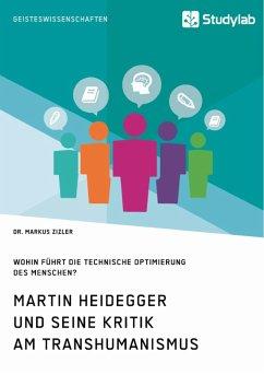 Martin Heidegger und seine Kritik am Transhumanismus. Wohin führt die technische Optimierung des Menschen? (eBook, ePUB)