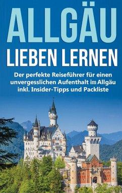 Das Allgäu lieben lernen: Der perfekte Reiseführer für einen unvergesslichen Aufenthalt im Allgäu inkl. Insider-Tipps und Packliste (eBook, ePUB)