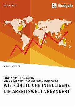 Wie Künstliche Intelligenz die Arbeitswelt verändert. Programmatic Marketing und die Auswirkungen auf den Arbeitsmarkt (eBook, ePUB)