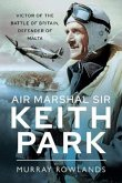 Air Marshal Sir Keith Park: Victor of the Battle of Britain, Defender of Malta