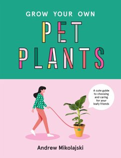 Grow Your Own Pet Plants: A Cute Guide to Choosing and Caring for Your Leafy Friends - Mikolajski, Andrew