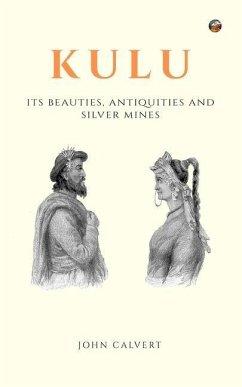Kulu: Its Beauties, Antiquities and Silver Mines - Calvert, John