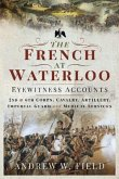 The French at Waterloo - Eyewitness Accounts: 2nd and 6th Corps, Cavalry, Artillery, Foot Guard and Medical Services