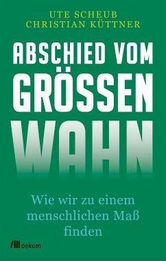 Abschied vom Größenwahn (eBook, ePUB) - Scheub, Ute; Küttner, Christian