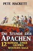 Die Stunde der Apachen: 12 Romane einer großen Western-Saga (eBook, ePUB)