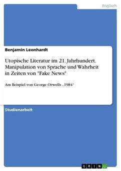 Utopische Literatur im 21. Jahrhundert. Manipulation von Sprache und Wahrheit in Zeiten von