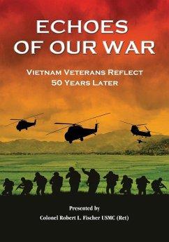 Echoes of Our War: Vietnam Veterans Reflect 50 Years Later - Fischer, Robert L.