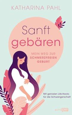 Sanft gebären: Mein Weg zur schmerzfreien Geburt (eBook, ePUB) - Pahl, Katharina