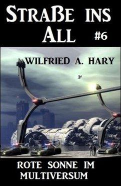 Straße ins All 6: Rote Sonne im Multiversum (eBook, ePUB) - Hary, Wilfried A.