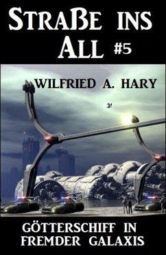 Straße ins All 5: Götterschiff in fremder Galaxis (eBook, ePUB) - Hary, Wilfried A.