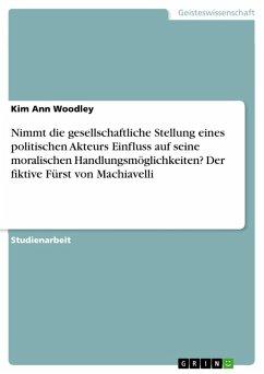 Nimmt die gesellschaftliche Stellung eines politischen Akteurs Einfluss auf seine moralischen Handlungsmöglichkeiten? Der fiktive Fürst von Machiavelli (eBook, PDF)