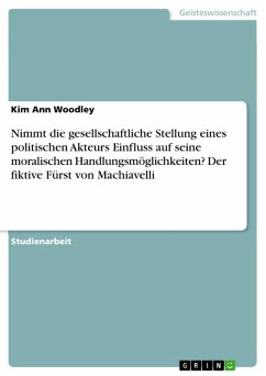 Nimmt die gesellschaftliche Stellung eines politischen Akteurs Einfluss auf seine moralischen Handlungsmöglichkeiten? Der fiktive Fürst von Machiavelli (eBook, PDF) - Woodley, Kim Ann