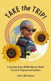 Take The Trip! 4 Journeys Every Midlife Woman Needs To Live In Purpose and Freedom (eBook, ePUB)