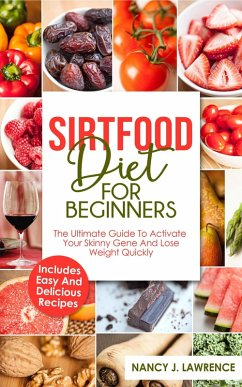 SirtFood Diet: The Ultimate Guide To Activate Your Skinny Gene and Lose Weight Quickly (eBook, ePUB) - Lawrence, Nancy J.