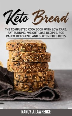 Keto Bread: The Completed Cookbook with Low Carb, Fat Burning, Weight Loss Recipes, for Paleo, Ketogenic and Gluten-Free Diets (eBook, ePUB) - Lawrence, Nancy J.
