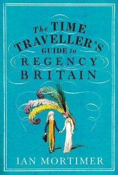 The Time Traveller's Guide to Regency Britain - Mortimer, Ian