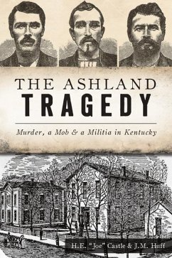 The Ashland Tragedy: Murder, a Mob and a Militia in Kentucky - Castle, H. E. Joe; Huff, J. M.
