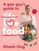 A Gay Guy's Guide to Life Love Food: Outrageously Delicious Recipes (Plus Stories and Dating Advice) from a Food-Obsessed Gay