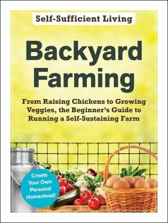 Backyard Farming: From Raising Chickens to Growing Veggies, the Beginner's Guide to Running a Self-Sustaining Farm - Adams Media