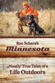 Ron Schara's Minnesota: Mostly True Tales of a Life Outdoors