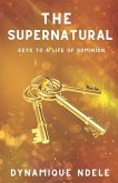 The Supernatural: Keys to a Life of Dominion