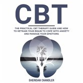 CBT - The Practical CBT Therapy Guide and How to Retrain Your Brain to Cope with Anxiety and Manage Your Emotions (eBook, ePUB)