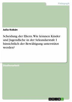 Scheidung der Eltern. Wie können Kinder und Jugendliche in der Sekundarstufe I hinsichtlich der Bewältigung unterstützt werden? (eBook, PDF) - Kobán, Julia