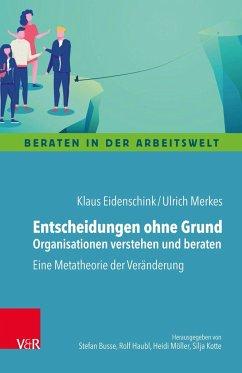 Entscheidungen ohne Grund - Organisationen verstehen und beraten - Merkes, Ulrich;Eidenschink, Klaus