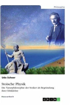 Stoische Physik. Die Naturphilosophie der Stoiker als Begründung ihrer Ethiklehre