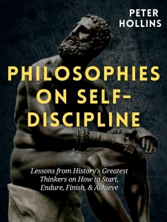 Philosophies on Self-Discipline: Lessons from History's Greatest Thinkers on How to Start, Endure, Finish, & Achieve (eBook, ePUB) - Hollins, Peter