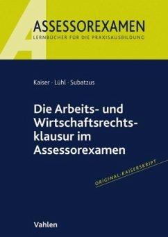 Die Arbeits- und Wirtschaftsrechtsklausur im Assessorexamen - Kaiser, Jan;Lühl, Thorsten;Subatzus, Ulrich