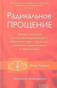 Radikal'noe Proshhenie: Duhovnaja tehnologija dlja iscelenija vzaimootnoshenij, izbavlenija ot gneva i chuvstv<BR> - Tipping, Colin