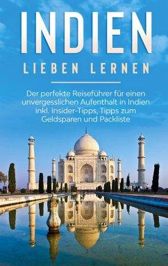 Indien lieben lernen: Der perfekte Reiseführer für einen unvergesslichen Aufenthalt in Indien inkl. Insider-Tipps, Tipps zum Geldsparen und Packliste (eBook, ePUB)