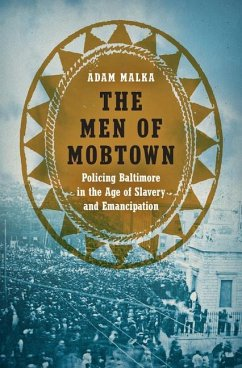 The Men of Mobtown: Policing Baltimore in the Age of Slavery and Emancipation - Malka, Adam