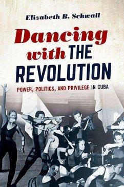 Dancing with the Revolution: Power, Politics, and Privilege in Cuba - Schwall, Elizabeth B.