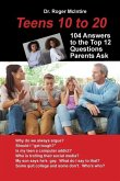 Teens 10 to 20: 104 Answers to the Top 12 Questions Parents Ask