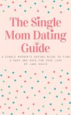The Smart Single Mom Dating Guide: A Single Mother's Dating Guide to Find a Date and Seek for True Love (eBook, ePUB)