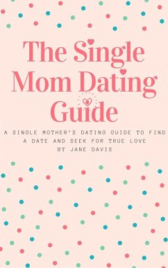 The Smart Single Mom Dating Guide: A Single Mother's Dating Guide to Find a Date and Seek for True Love (eBook, ePUB) - Davis, Jane