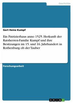 Ein Patrizierhaus anno 1525. Herkunft der Ratsherren-Familie Kumpf und ihre Besitzungen im 15. und 16. Jahrhundert in Rothenburg ob der Tauber (eBook, PDF)
