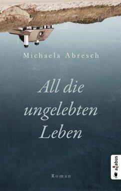 All die ungelebten Leben (eBook, ePUB) - Abresch, Michaela