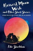 Harvest Moon Wish and Other Short Stories: Fictional tales on a ride of twists, turns, and the unexpected
