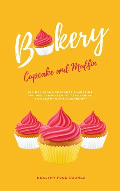 Cupcake And Muffin Bakery: 100 Delicious Cupcakes & Muffins Recipes From Savory, Vegetarian To Vegan In One Cookbook (eBook, ePUB)