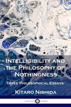 Intelligibility and the Philosophy of Nothingness: Three Philosophical Essays - Nishida, Kitaro